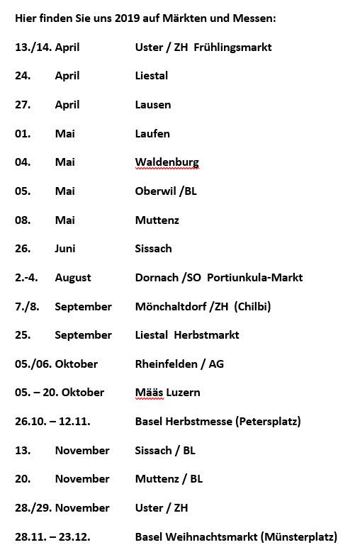 Hier finden Sie uns 2019 auf Märkten und Messen: 13./14. April Uster / ZH Frühlingsmarkt 24. April Liestal 27. April Lausen 01. Mai Laufen 04. Mai Waldenburg 05. Mai Oberwil /BL 08. Mai Muttenz 26. Juni Sissach 2.-4. August Dornach /SO Portiunkula-Markt 7./8. September Mönchaltdorf /ZH (Chilbi) 25. September Liestal Herbstmarkt 05./06. Oktober Rheinfelden / AG 05. – 20. Oktober Määs Luzern 26.10. – 12.11. Basel Herbstmesse (Petersplatz) 13. November Sissach / BL 20. November Muttenz / BL 28./29. November Uster / ZH 28.11. – 23.12. Basel Weihnachtsmarkt (Münsterplatz)